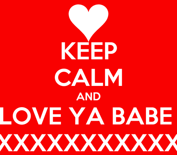 KEEP CALM AND LOVE YA BABE  XXXXXXXXXXXXXXXXXXXXXXX