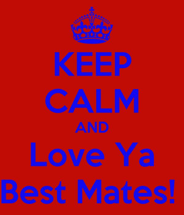 KEEP CALM AND Love Ya Best Mates!
