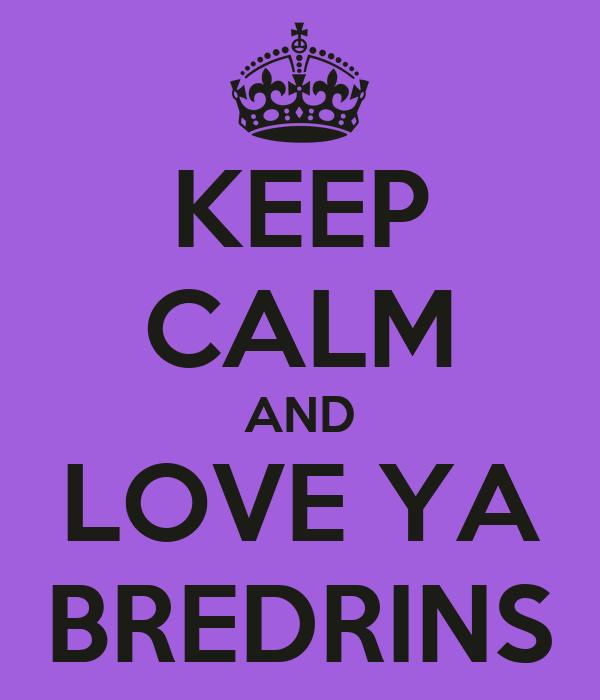 KEEP CALM AND LOVE YA BREDRINS