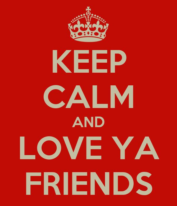 KEEP CALM AND LOVE YA FRIENDS
