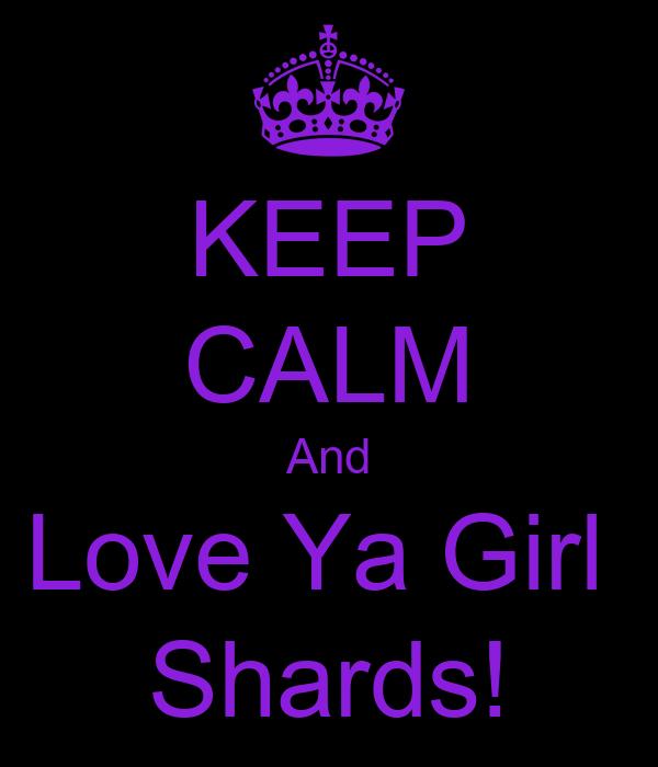 KEEP CALM And Love Ya Girl  Shards!