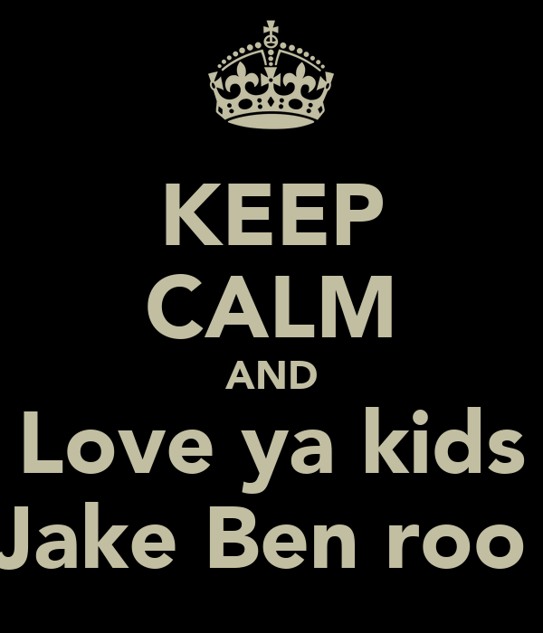 KEEP CALM AND Love ya kids Jake Ben roo