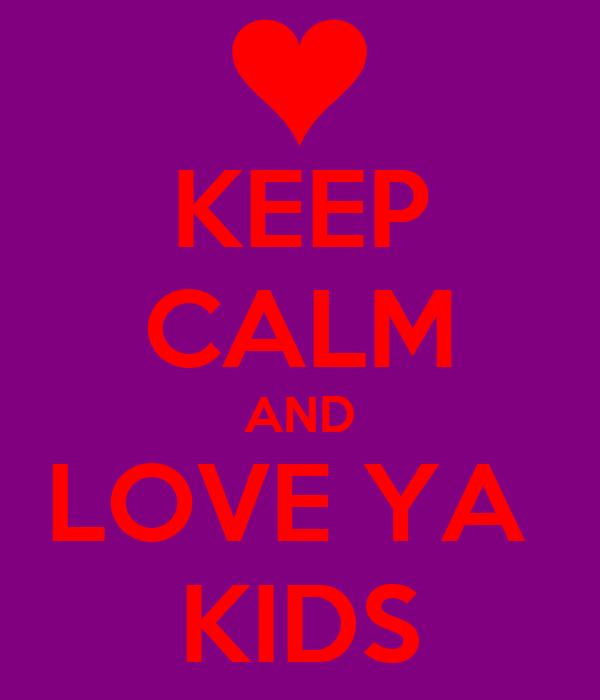 KEEP CALM AND LOVE YA  KIDS