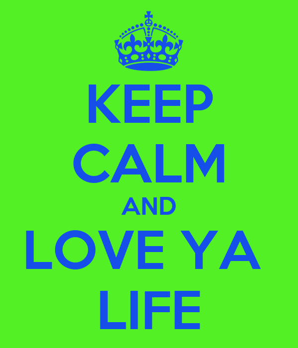 KEEP CALM AND LOVE YA  LIFE