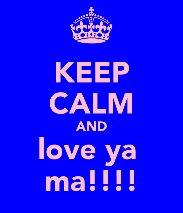 KEEP CALM AND love ya  ma!!!!