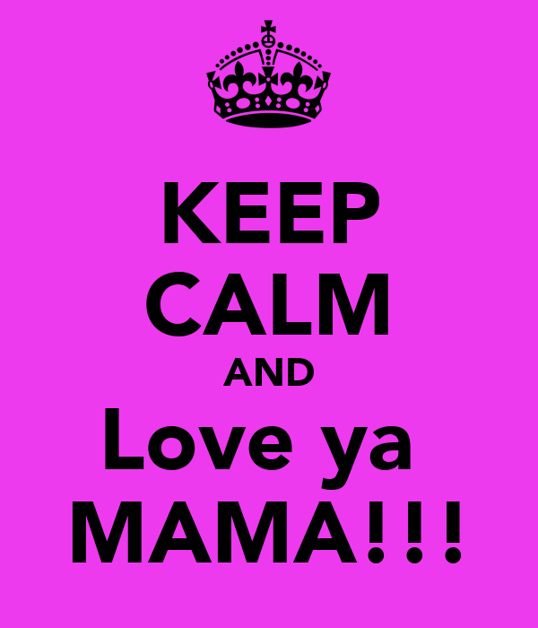 KEEP CALM AND Love ya  MAMA!!!