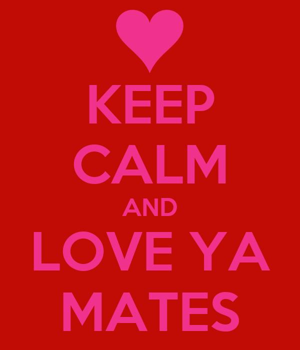KEEP CALM AND LOVE YA MATES
