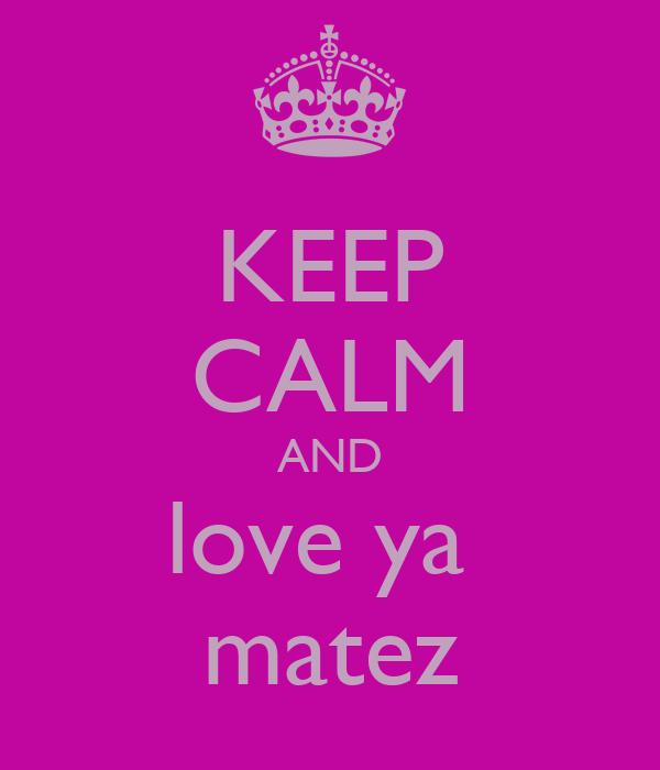 KEEP CALM AND love ya  matez