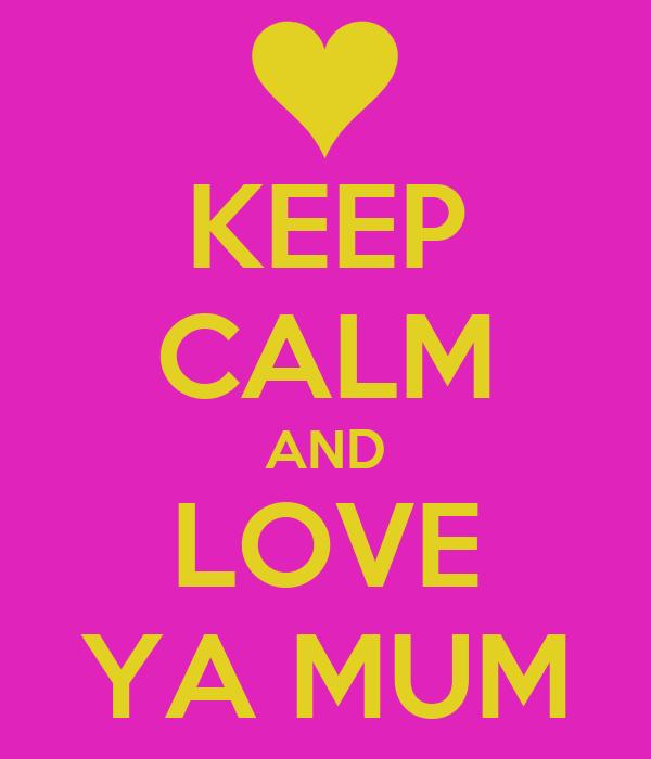 KEEP CALM AND LOVE YA MUM
