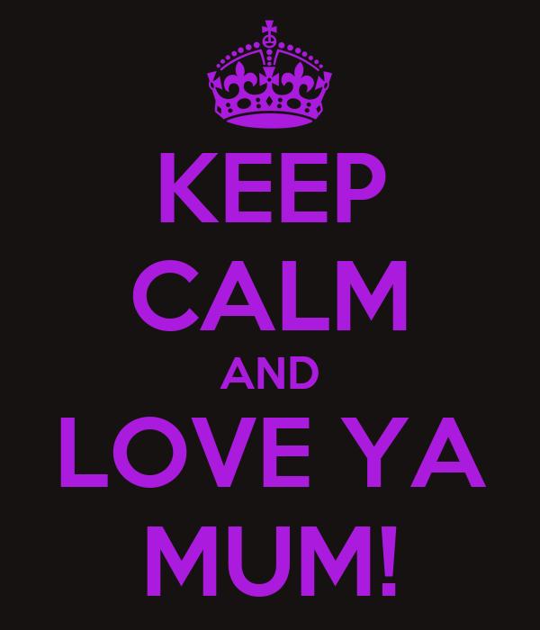 KEEP CALM AND LOVE YA MUM!