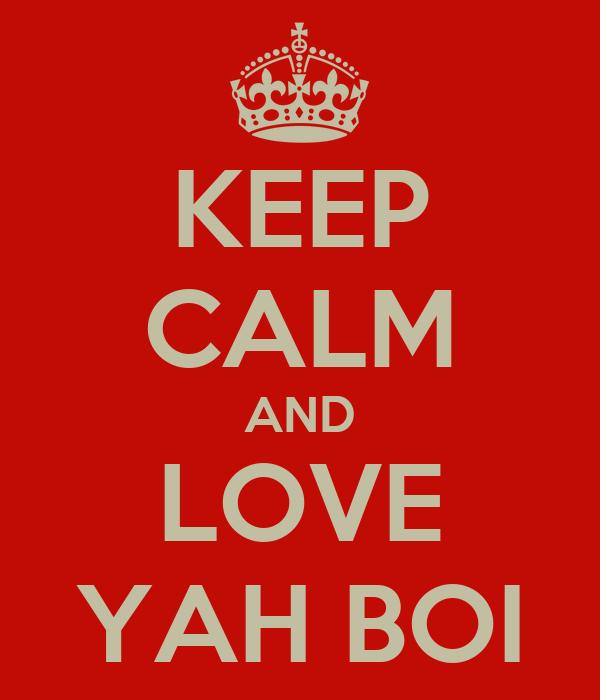 KEEP CALM AND LOVE YAH BOI
