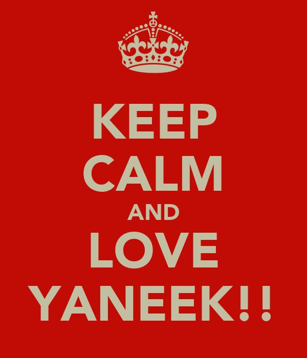 KEEP CALM AND LOVE YANEEK!!