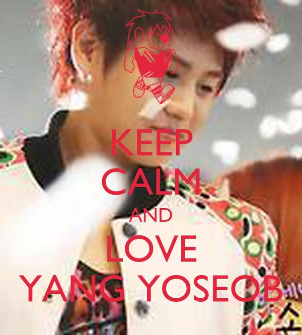 KEEP CALM AND LOVE YANG YOSEOB