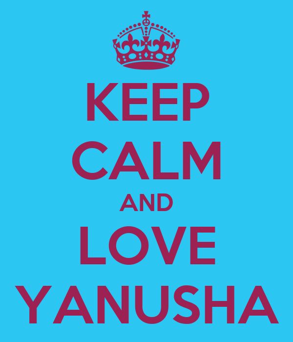 KEEP CALM AND LOVE YANUSHA
