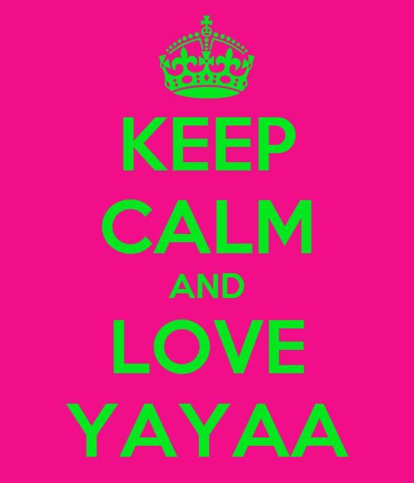 KEEP CALM AND LOVE YAYAA