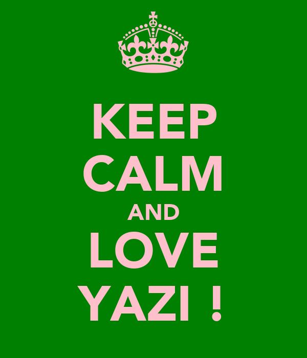 KEEP CALM AND LOVE YAZI !