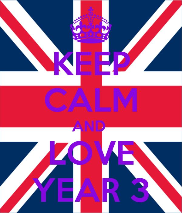 KEEP CALM AND  LOVE YEAR 3