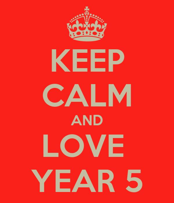 KEEP CALM AND LOVE  YEAR 5