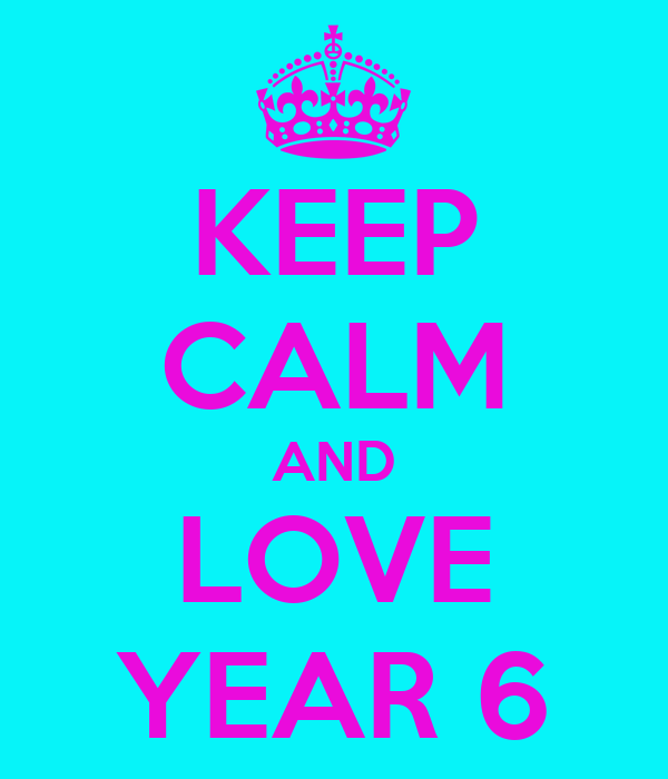 KEEP CALM AND LOVE YEAR 6