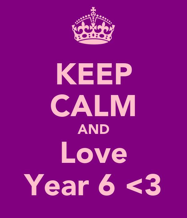 KEEP CALM AND Love Year 6 <3