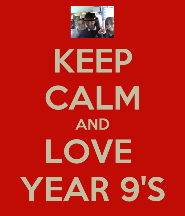 KEEP CALM AND LOVE  YEAR 9'S