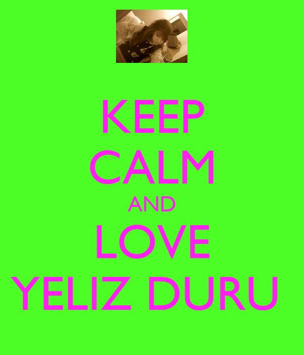 KEEP CALM AND LOVE YELIZ DURU