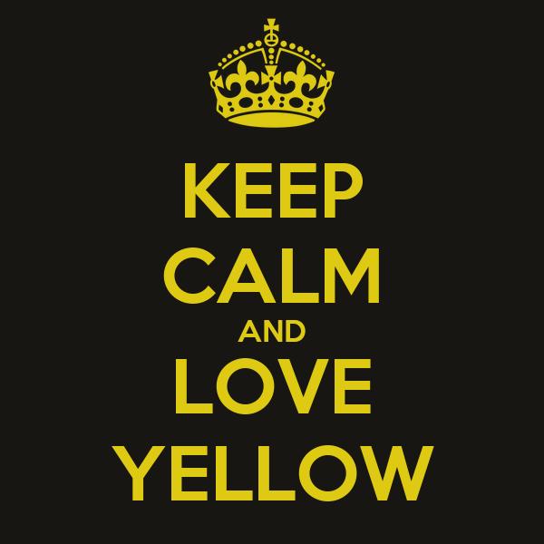 KEEP CALM AND LOVE YELLOW