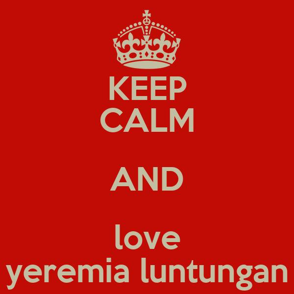 KEEP CALM AND love yeremia luntungan