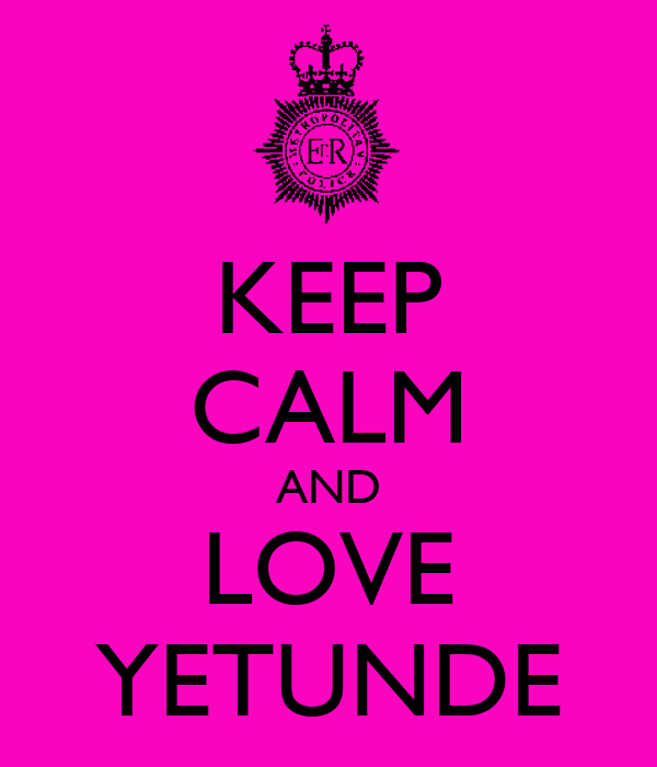 KEEP CALM AND LOVE YETUNDE