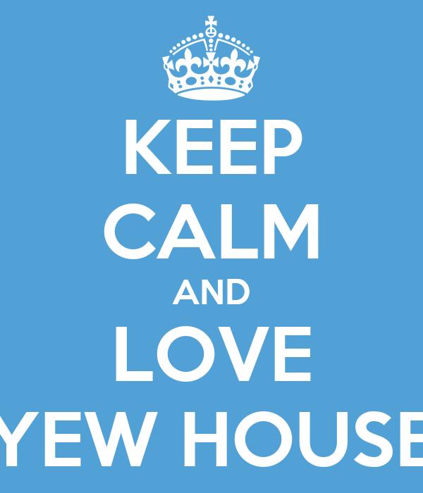 KEEP CALM AND LOVE YEW HOUSE