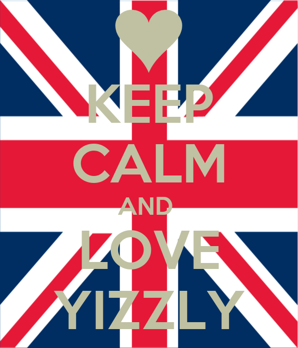 KEEP CALM AND  LOVE YIZZLY