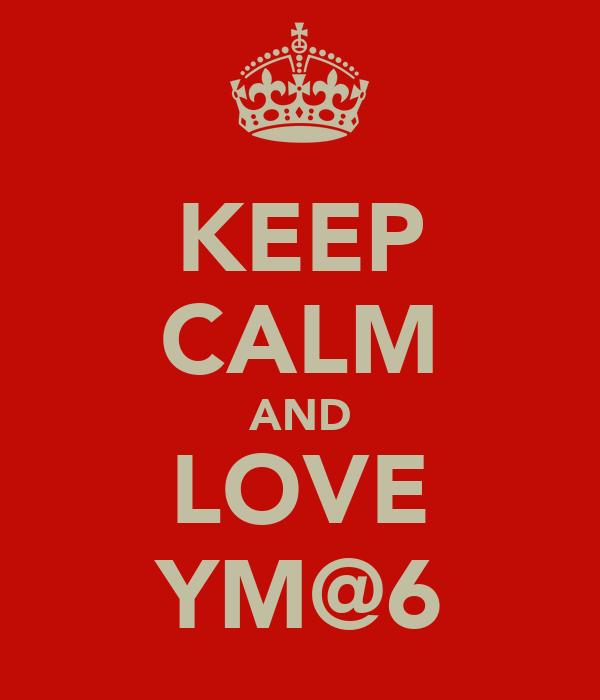 KEEP CALM AND LOVE YM@6