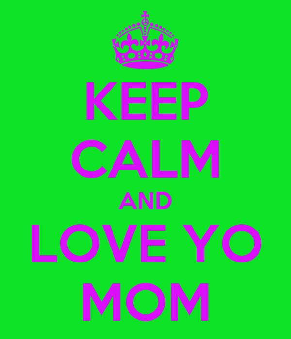KEEP CALM AND LOVE YO MOM