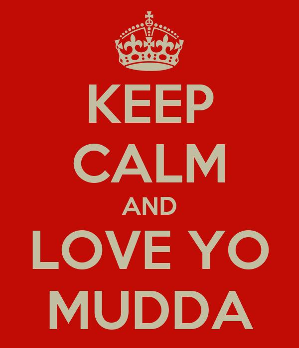 KEEP CALM AND LOVE YO MUDDA