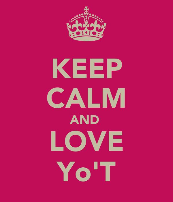 KEEP CALM AND  LOVE Yo'T