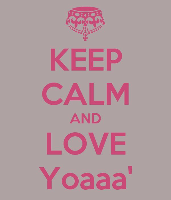 KEEP CALM AND LOVE Yoaaa'