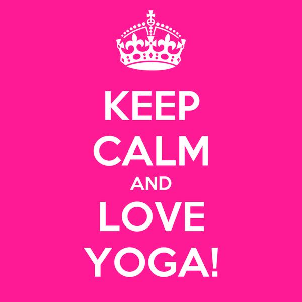KEEP CALM AND LOVE YOGA!