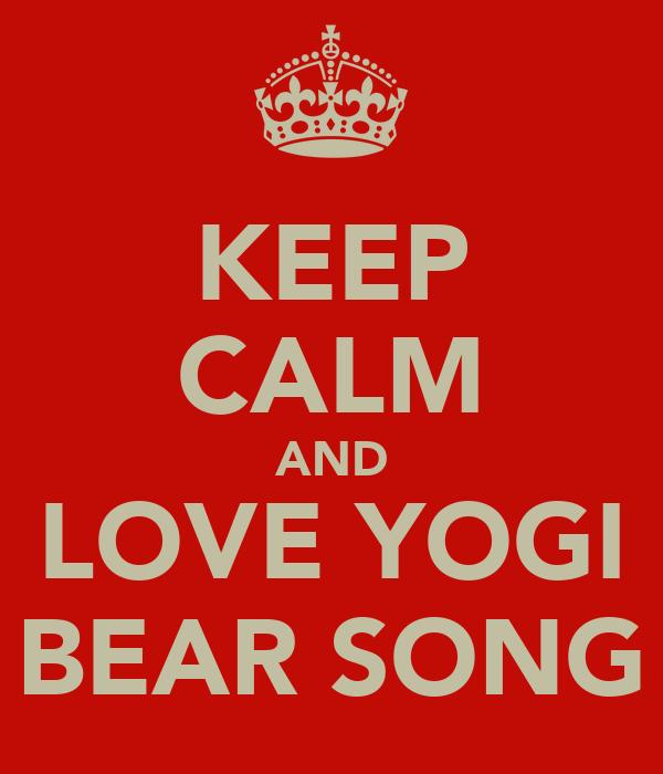 KEEP CALM AND LOVE YOGI BEAR SONG