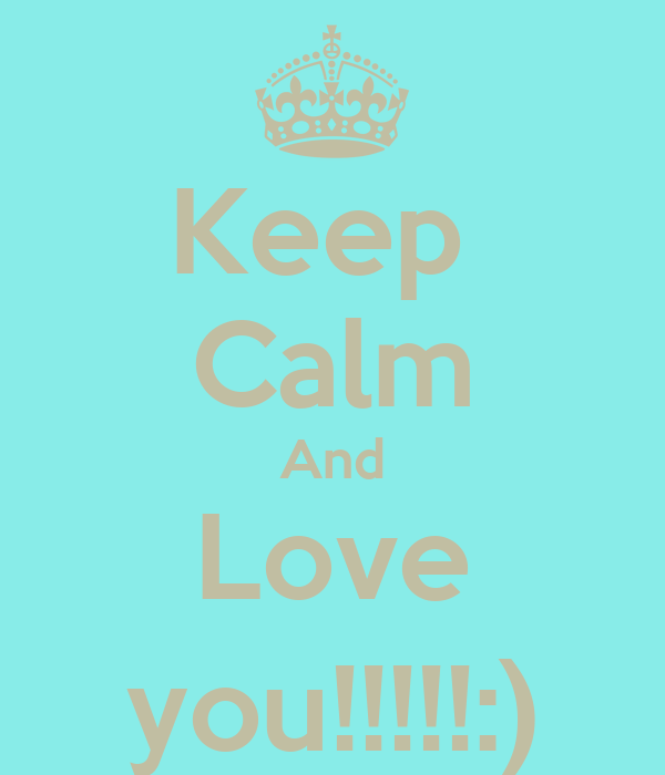 Keep  Calm And Love you!!!!!:)
