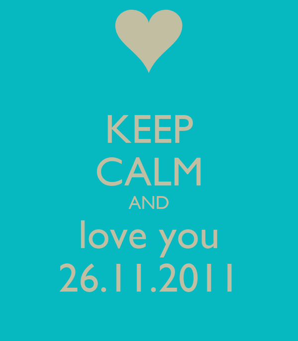 KEEP CALM AND love you 26.11.2011