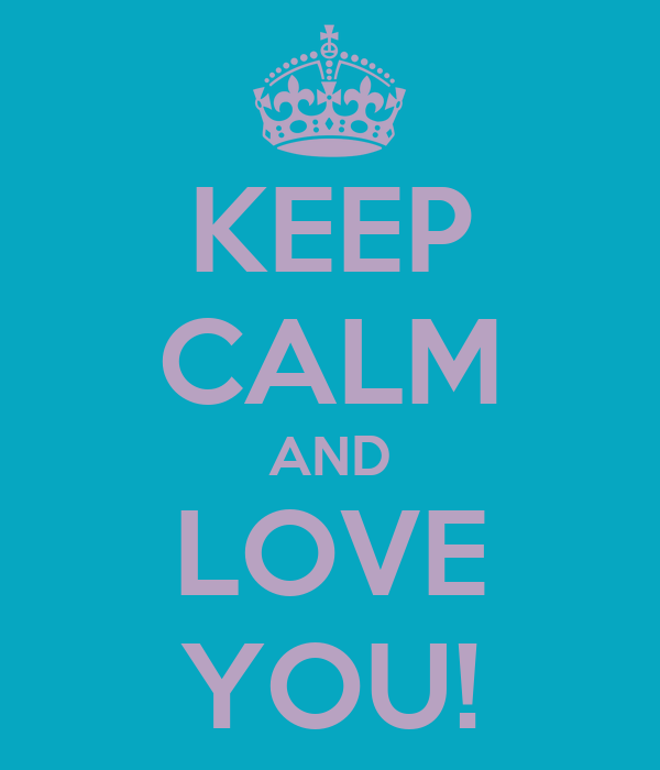 KEEP CALM AND LOVE YOU!