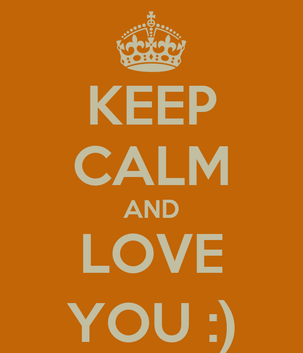 KEEP CALM AND LOVE YOU :)