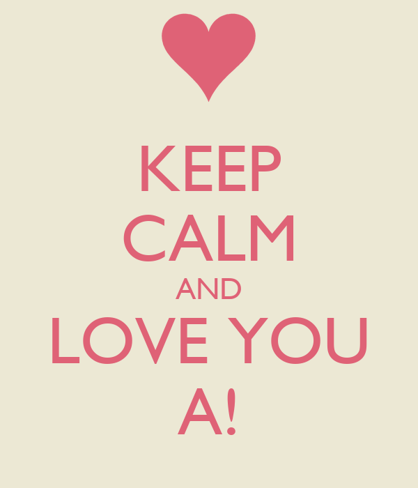 KEEP CALM AND LOVE YOU A!