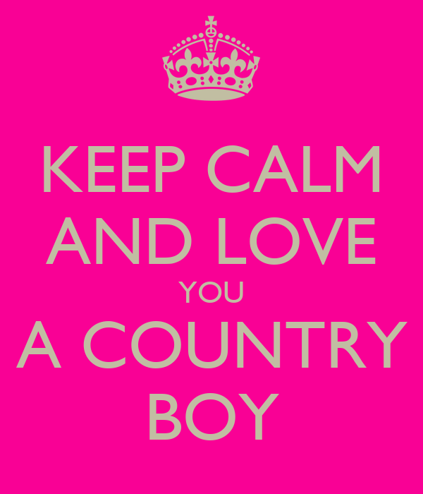 KEEP CALM AND LOVE YOU A COUNTRY BOY