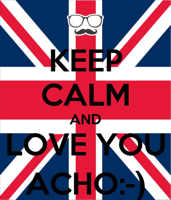 KEEP CALM AND LOVE YOU ACHO:-)