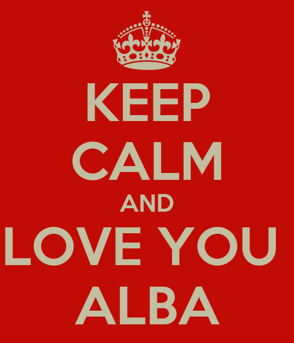 KEEP CALM AND LOVE YOU  ALBA
