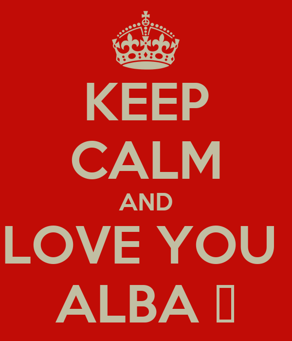 KEEP CALM AND LOVE YOU  ALBA ♥