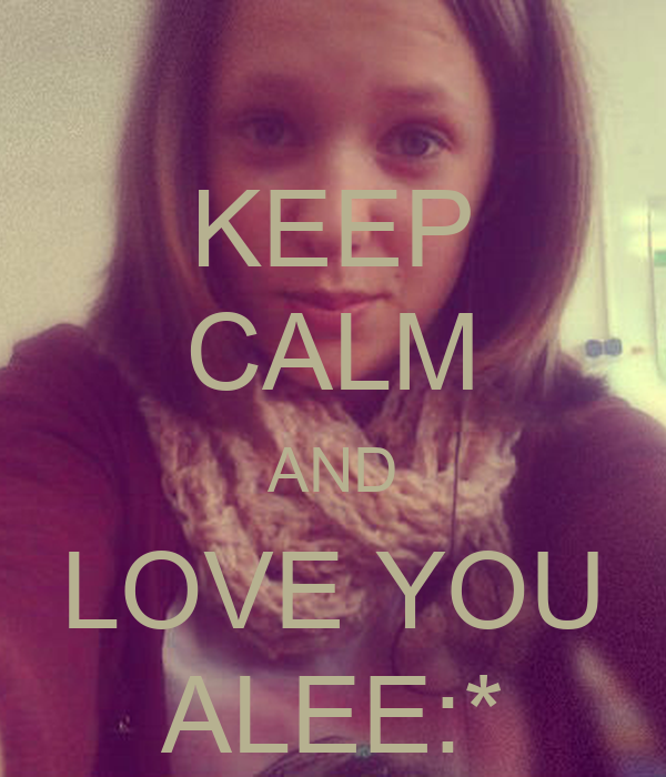 KEEP CALM AND LOVE YOU ALEE:*