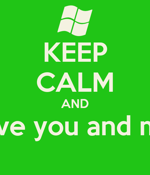 KEEP CALM AND love you and me
