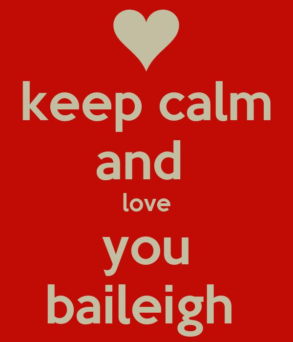 keep calm and  love you baileigh